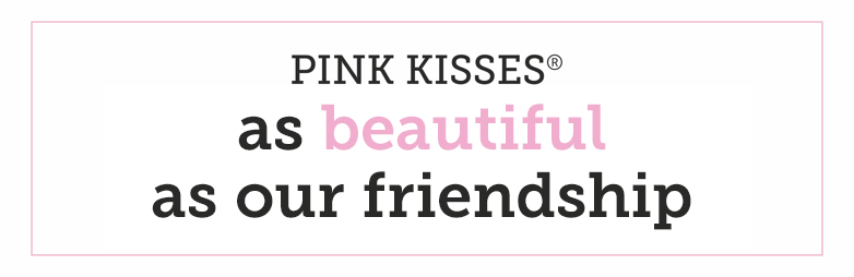 PINK KISSES as beautiful as our friendship